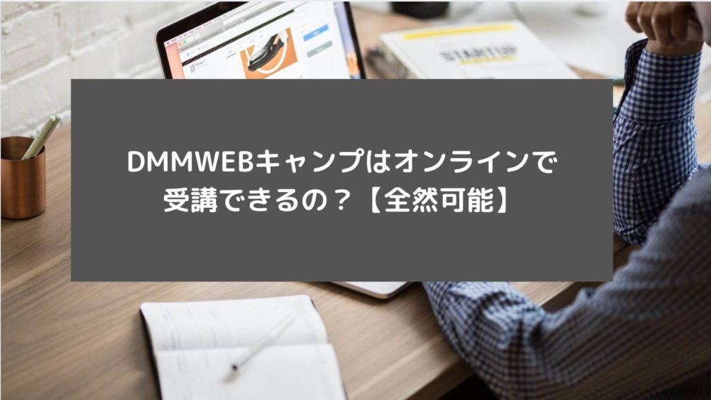 DMMWEBキャンプはオンラインで受講できるの?【全然可能】と書かれた画像