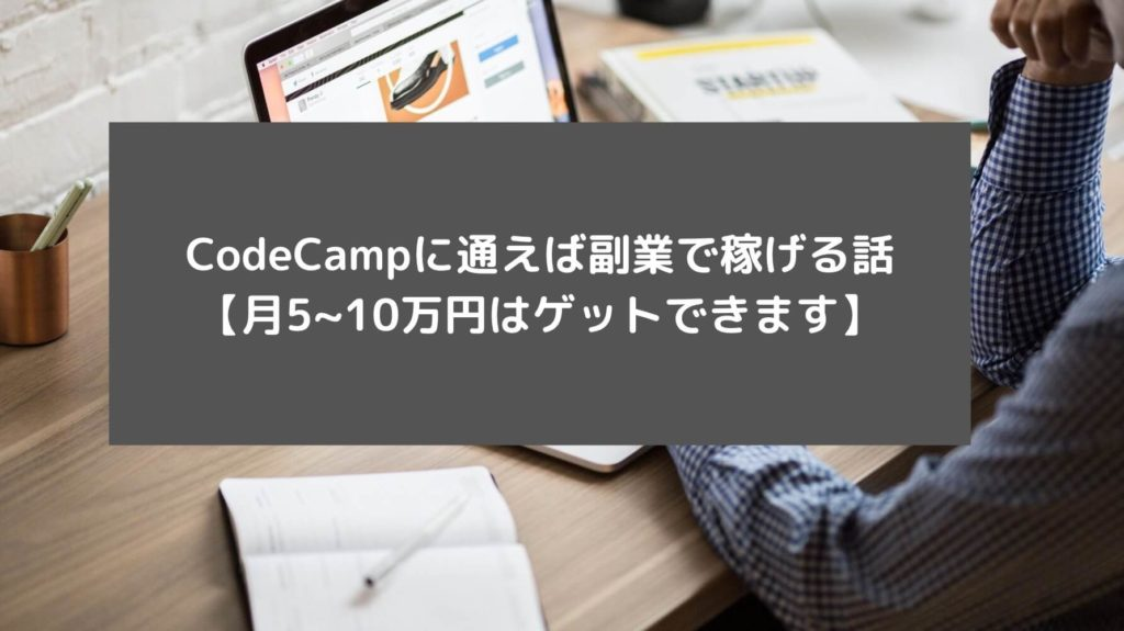 CodeCampに通えば副業で稼げる話【月5~10万円はゲットできます】と書かれた画像