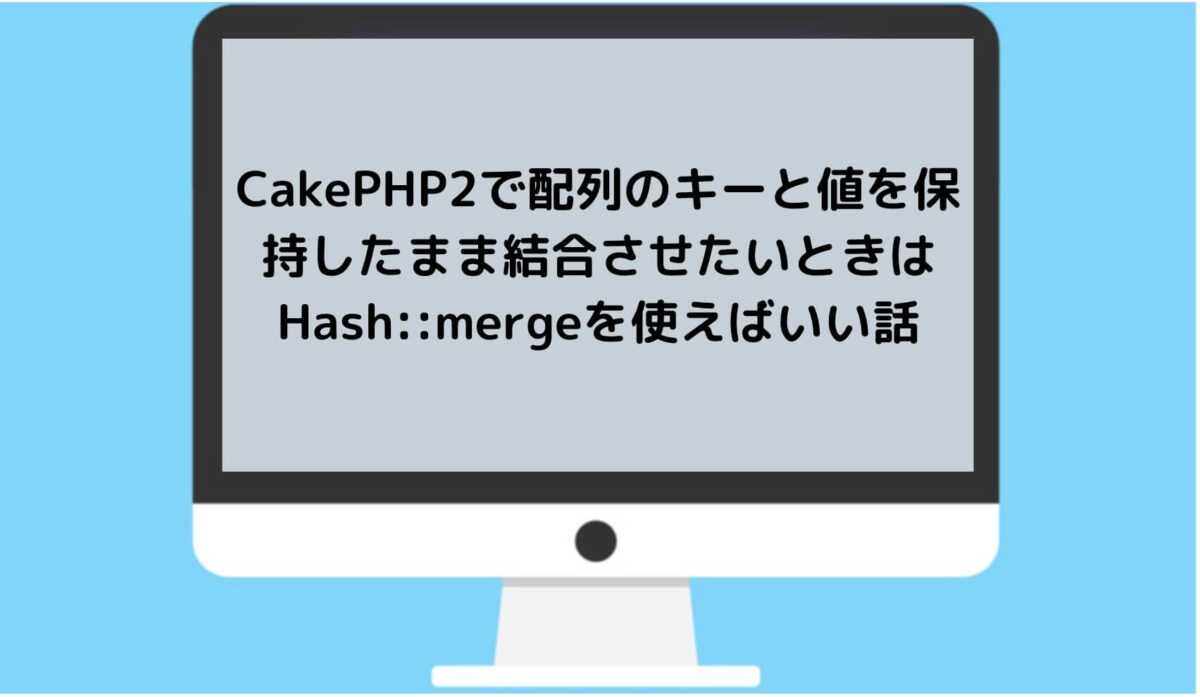 CakePHP2で配列のキーと値を保持したまま結合させたいときはHash::mergeを使えばいい話と書かれた画像