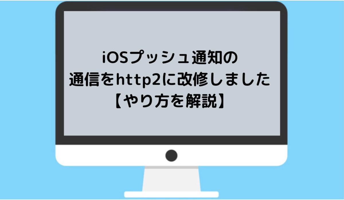 iOSプッシュ通知の 通信をhttp2に改修しました【やり方を解説】と書かれた画像