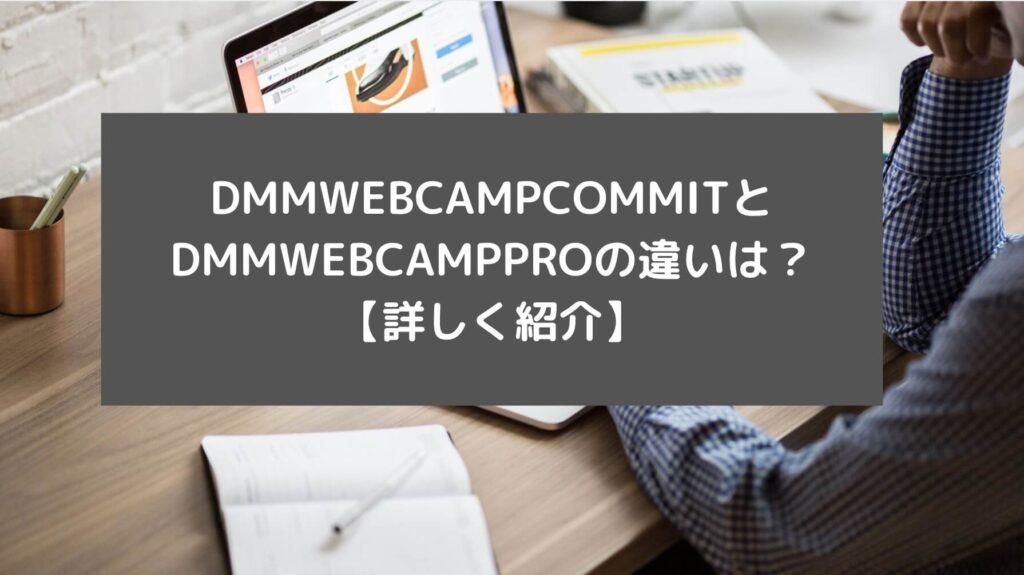 DMMWEBCAMPCOMMITとDMMWEBCAMPPROの違いは?【詳しく紹介】と書かれた画像