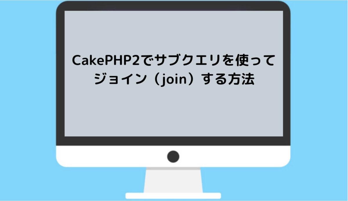 CakePHP2でサブクエリを使ってジョイン(join)する方法と書かれた画像