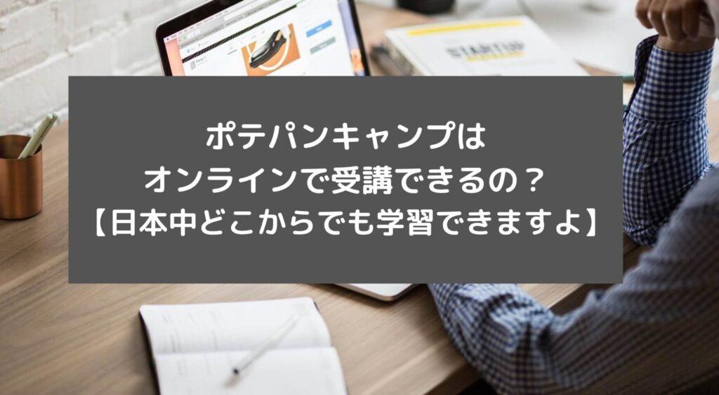 ポテパンキャンプはオンラインで受講できるの?【日本中どこからでも学習できますよ】と書かれた画像